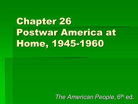 Chapter 26 Postwar America at Home, 1945-1960 The American People, 6 th ed.