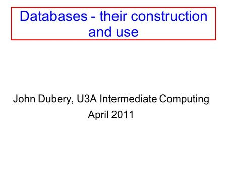 Databases - their construction and use John Dubery, U3A Intermediate Computing April 2011.