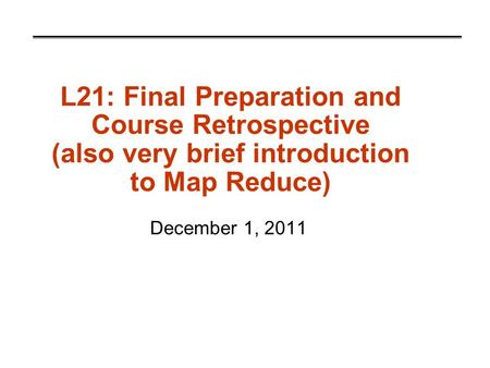 L21: Final Preparation and Course Retrospective (also very brief introduction to Map Reduce) December 1, 2011.