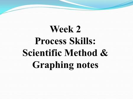 Week 2 Process Skills: Scientific Method & Graphing notes.