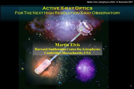 1 Martin Elvis, Astrophysics 2020, 14 November 2007 Active X-ray Optics For The Next High Resolution X-ray Observatory Martin Elvis Harvard-Smithsonian.