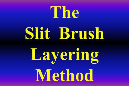 The Slit Brush Layering Method. THIS METHOD IS A DAVE DERRICK DISCOVERY (DDD)