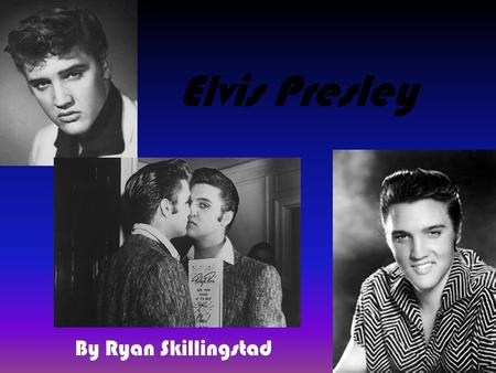 Elvis Presley By Ryan Skillingstad. Elvis's Home Life Elvis Presley was a sing/song writer in the 1950's and 60's. Many girls fantasized about him. He.