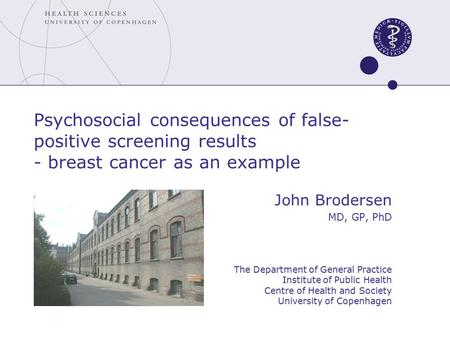 Psychosocial consequences of false- positive screening results - breast cancer as an example John Brodersen MD, GP, PhD The Department of General Practice.