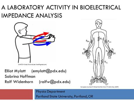 A LABORATORY ACTIVITY IN BIOELECTRICAL IMPEDANCE ANALYSIS Elliot Mylott Sabrina Hoffman Ralf Widenhorn Physics Department.