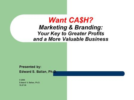 Want CA$H? Marketing & Branding: Your Key to Greater Profits and a More Valuable Business Presented by: Edward S. Balian, Ph.D. © 2006 Edward S. Balian,