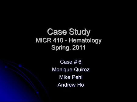 Case Study MICR 410 - Hematology Spring, 2011 Case # 6 Monique Quiroz Mike Pehl Andrew Ho.