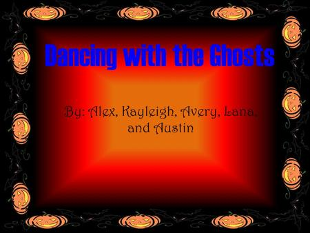 Dancing with the Ghosts By: Alex, Kayleigh, Avery, Lana, and Austin.
