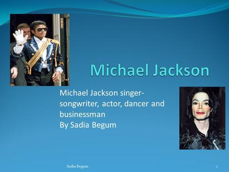 Michael Jackson singer- songwriter, actor, dancer and businessman By Sadia Begum Sadia Begum1.