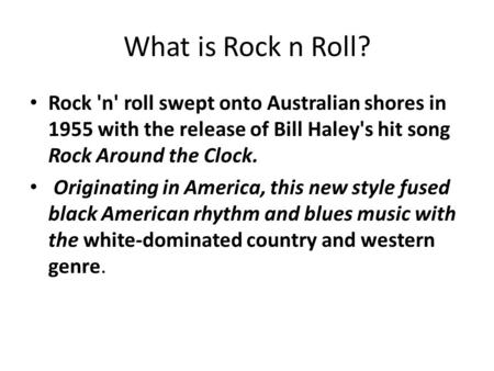 What is Rock n Roll? Rock 'n' roll swept onto Australian shores in 1955 with the release of Bill Haley's hit song Rock Around the Clock. Originating in.