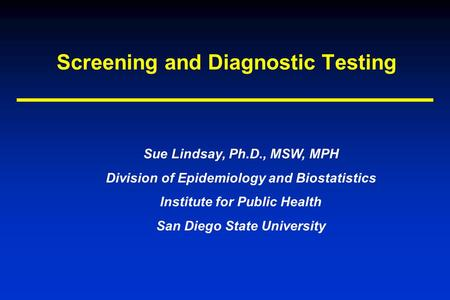 Screening and Diagnostic Testing Sue Lindsay, Ph.D., MSW, MPH Division of Epidemiology and Biostatistics Institute for Public Health San Diego State University.