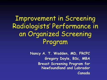 Improvement in Screening Radiologists' Performance in an Organized Screening Program Nancy A. T. Wadden, MD, FRCPC Gregory Doyle, BSc, MBA Breast Screening.