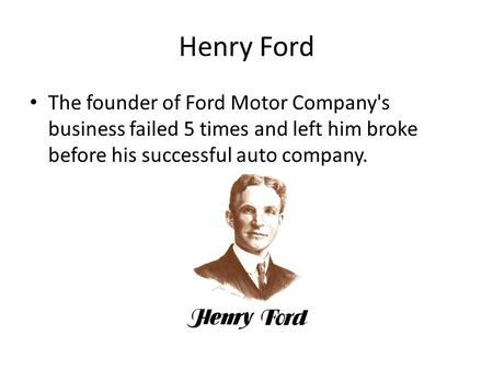 Henry Ford The founder of Ford Motor Company's business failed 5 times and left him broke before his successful auto company.