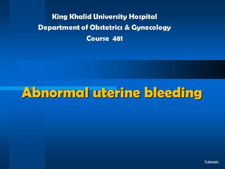 Abnormal uterine bleeding King Khalid University Hospital Department of Obstetrics & Gynecology Course 481 Tutorials.