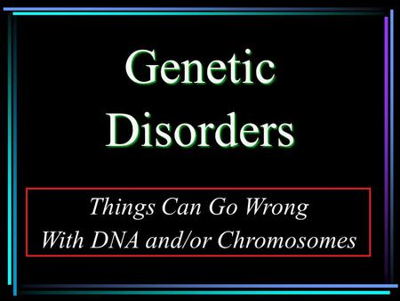 GeneticDisorders Things Can Go Wrong With DNA and/or Chromosomes.