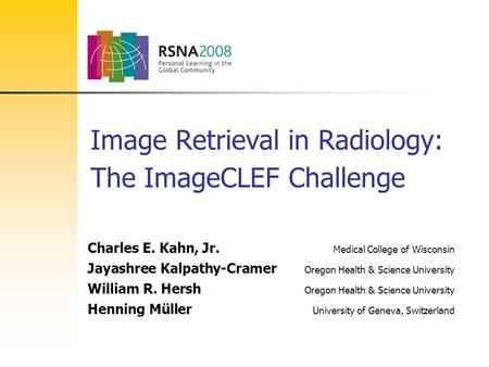 Image Retrieval in Radiology: The ImageCLEF Challenge Charles E. Kahn, Jr. Medical College of Wisconsin Jayashree Kalpathy-Cramer Oregon Health & Science.