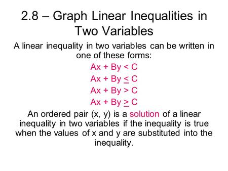 2.8 – Graph Linear Inequalities in Two Variables A linear inequality in two variables can be written in one of these forms: Ax + By < C Ax + By > C An.