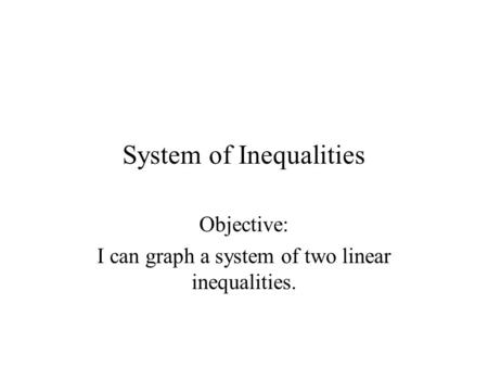 System of Inequalities Objective: I can graph a system of two linear inequalities.