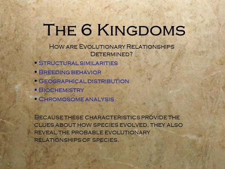 The 6 Kingdoms How are Evolutionary Relationships Determined?  Structural similarities  Breeding behavior  Geographical distribution  Biochemistry.