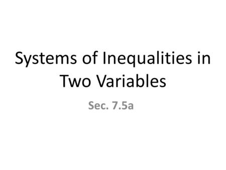 Systems of Inequalities in Two Variables Sec. 7.5a.