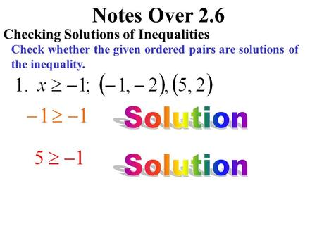 Notes Over 2.6 Checking Solutions of Inequalities Check whether the given ordered pairs are solutions of the inequality.