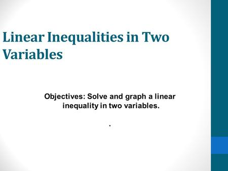 Linear Inequalities in Two Variables Objectives: Solve and graph a linear inequality in two variables..