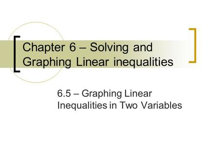 Chapter 6 – Solving and Graphing Linear inequalities 6.5 – Graphing Linear Inequalities in Two Variables.