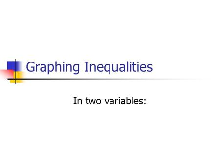 Graphing Inequalities In two variables:. Dotted line or solid line? Solid line---it has an equal sign. Dotted line---it has DOES NOT HAVE an equal sign.