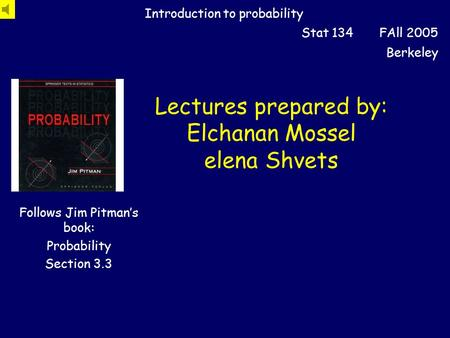 Lectures prepared by: Elchanan Mossel elena Shvets Introduction to probability Stat 134 FAll 2005 Berkeley Follows Jim Pitman's book: Probability Section.