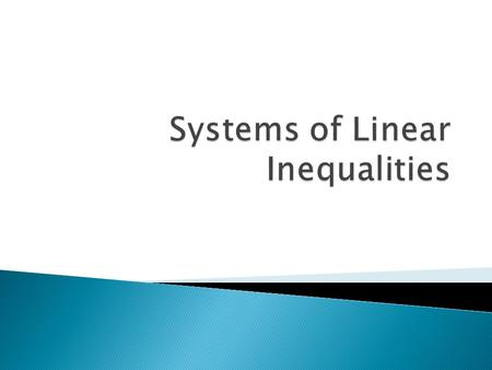  Systems of linear inequalities are sets of two or more linear inequalities involving two or more variables.  Remember, the highest power of any variable.