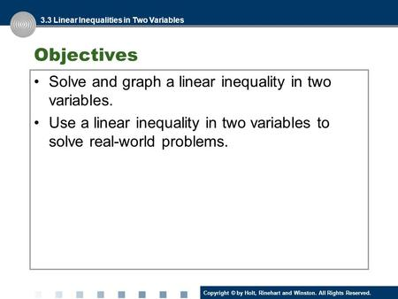 Copyright © by Holt, Rinehart and Winston. All Rights Reserved. Objectives Solve and graph a linear inequality in two variables. Use a linear inequality.