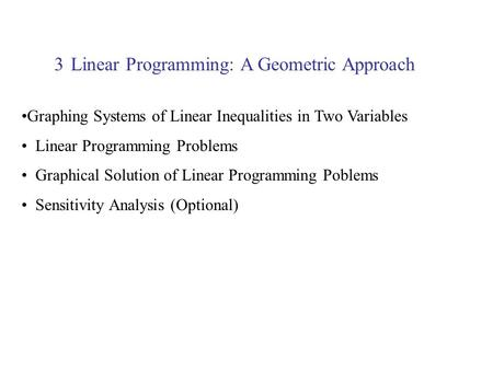 Linear Programming: A Geometric Approach3 Graphing Systems of Linear Inequalities in Two Variables Linear Programming Problems Graphical Solution of Linear.