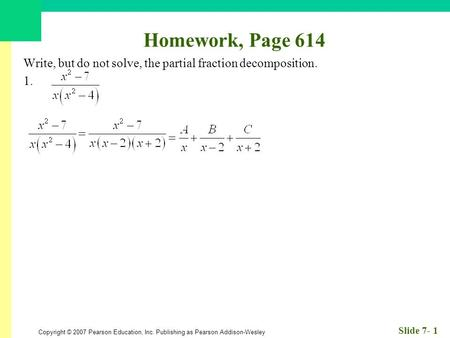 Copyright © 2007 Pearson Education, Inc. Publishing as Pearson Addison-Wesley Slide 7- 1 Homework, Page 614 Write, but do not solve, the partial fraction.