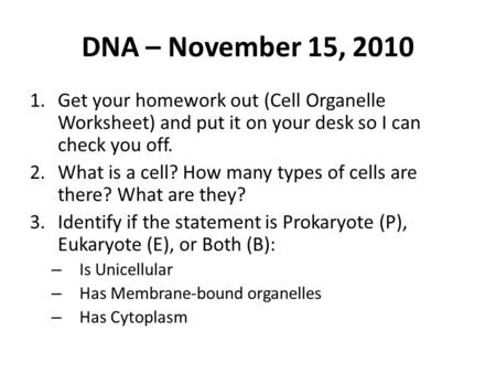 DNA – November 15, 2010 1.Get your homework out (Cell Organelle Worksheet) and put it on your desk so I can check you off. 2.What is a cell? How many types.