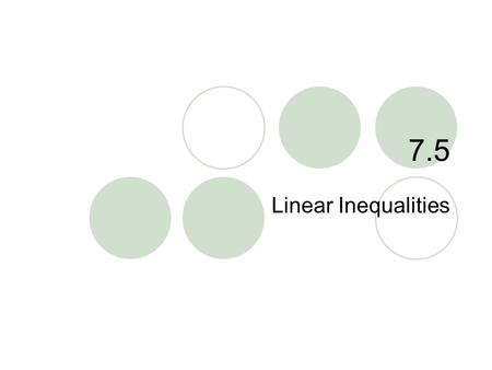 "7.5 Linear Inequalities. 7.5 – Linear Inequalities Goals / ""I can…""  Graph linear inequalities  Write and use linear inequalities when modeling real."