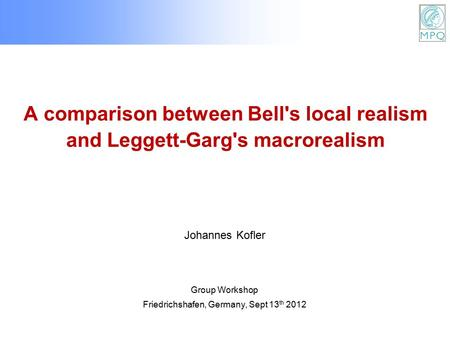 A comparison between Bell's local realism and Leggett-Garg's macrorealism Group Workshop Friedrichshafen, Germany, Sept 13 th 2012 Johannes Kofler.