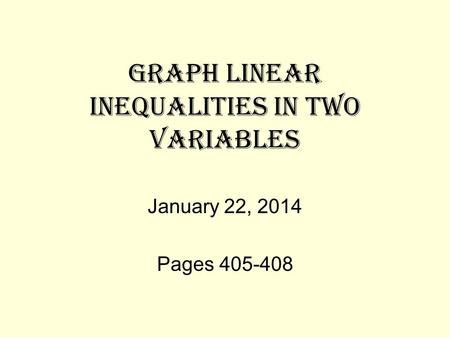 GRAPH LINEAR INEQUALITIES IN TWO VARIABLES January 22, 2014 Pages 405-408.