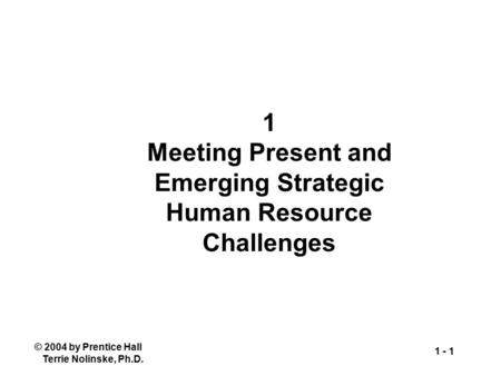 © 2004 by Prentice Hall Terrie Nolinske, Ph.D. 1 - 1 1 Meeting Present and Emerging Strategic Human Resource Challenges.