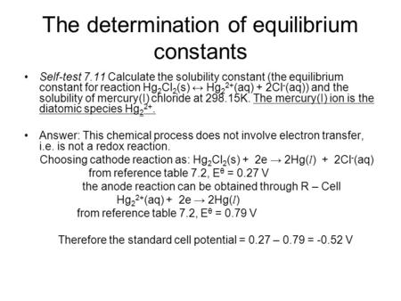 The determination of equilibrium constants Self-test 7.11 Calculate the solubility constant (the equilibrium constant for reaction Hg 2 Cl 2 (s) ↔ Hg 2.