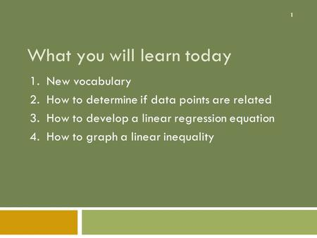 1 What you will learn today 1. New vocabulary 2. How to determine if data points are related 3. How to develop a linear regression equation 4. How to graph.