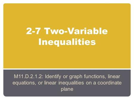 2-7 Two-Variable Inequalities M11.D.2.1.2: Identify or graph functions, linear equations, or linear inequalities on a coordinate plane.