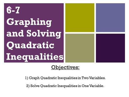+ 6-7 Graphing and Solving Quadratic Inequalities Objectives: 1) Graph Quadratic Inequalities in Two Variables. 2) Solve Quadratic Inequalities in One.