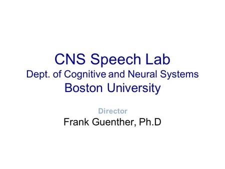 CNS Speech Lab Dept. of Cognitive and Neural Systems Boston University Frank Guenther, Ph.D Director.