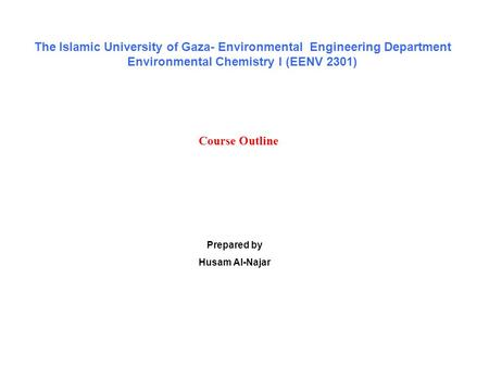 Course Outline Prepared by Husam Al-Najar The Islamic University of Gaza- Environmental Engineering Department Environmental Chemistry I (EENV 2301)