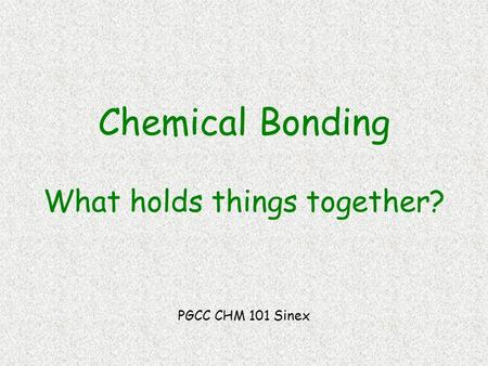Chemical Bonding What holds things together? PGCC CHM 101 Sinex.