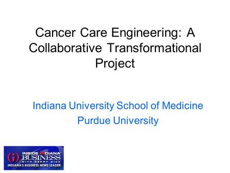 Cancer Care Engineering: A Collaborative Transformational Project Indiana University School of Medicine Purdue University.