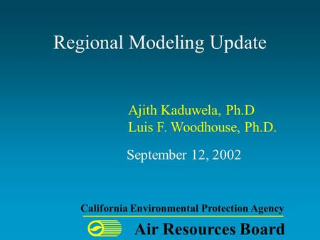 Regional Modeling Update September 12, 2002 Air Resources Board California Environmental Protection Agency Ajith Kaduwela, Ph.D Luis F. Woodhouse, Ph.D.