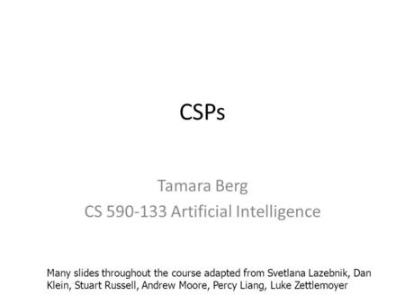 CSPs Tamara Berg CS 590-133 Artificial Intelligence Many slides throughout the course adapted from Svetlana Lazebnik, Dan Klein, Stuart Russell, Andrew.
