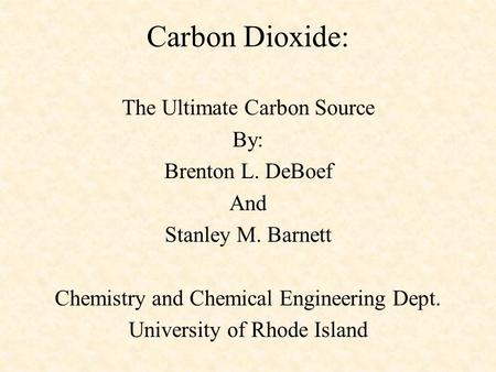 Carbon Dioxide: The Ultimate Carbon Source By: Brenton L. DeBoef And Stanley M. Barnett Chemistry and Chemical Engineering Dept. University of Rhode Island.