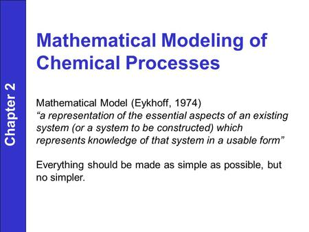 "Chapter 2 Mathematical Modeling of Chemical Processes Mathematical Model (Eykhoff, 1974) ""a representation of the essential aspects of an existing system."